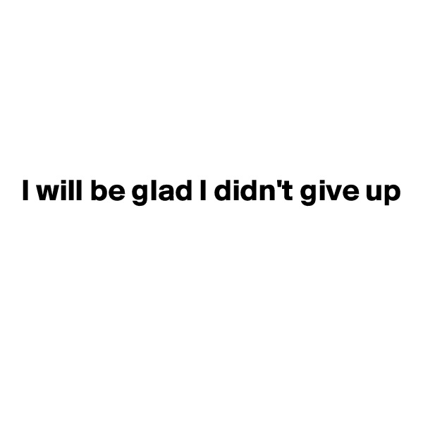 I will be glad I didn't give up