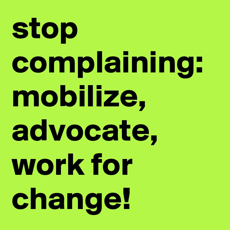 stop complaining: mobilize, advocate, work for change!