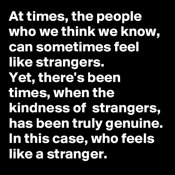 At times, the people who we think we know, can sometimes feel like strangers.  Yet, there's been times, when the kindness of  strangers, has been truly genuine.   In this case, who feels like a stranger.