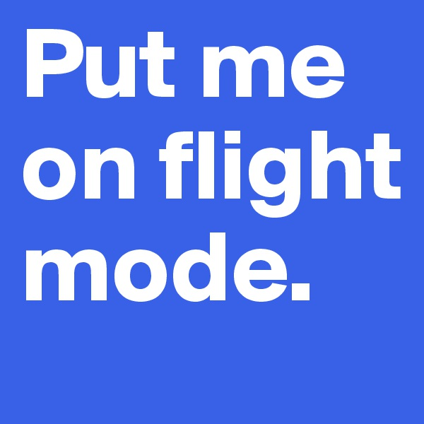 Put me on flight mode.