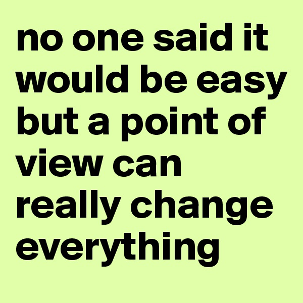 no one said it would be easy but a point of view can really change everything
