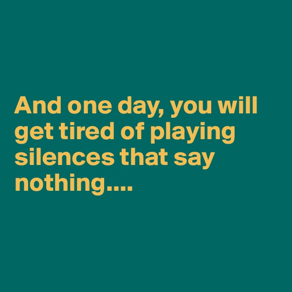 And one day, you will get tired of playing silences that say nothing....