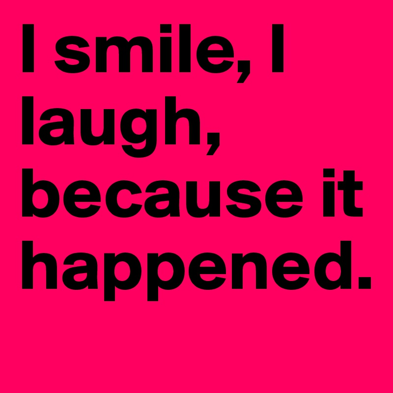 I smile, I laugh, because it happened.
