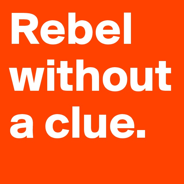 Rebel without a clue.