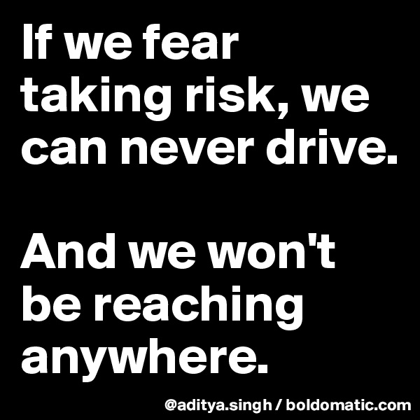 If we fear taking risk, we can never drive.  And we won't be reaching anywhere.