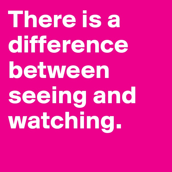 There is a difference between seeing and watching.