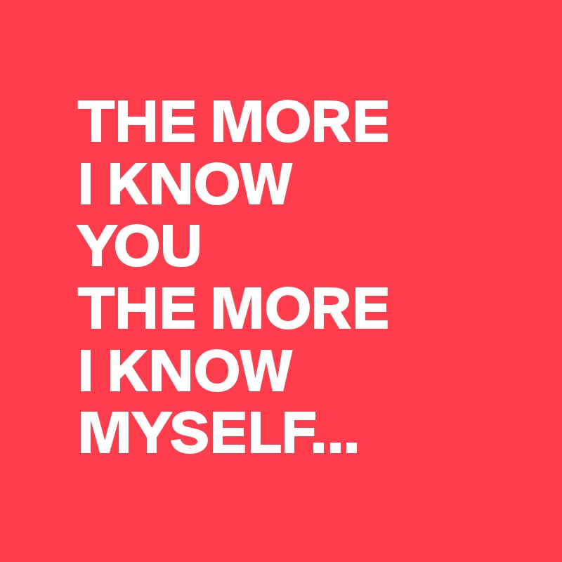 THE MORE     I KNOW     YOU     THE MORE     I KNOW     MYSELF...