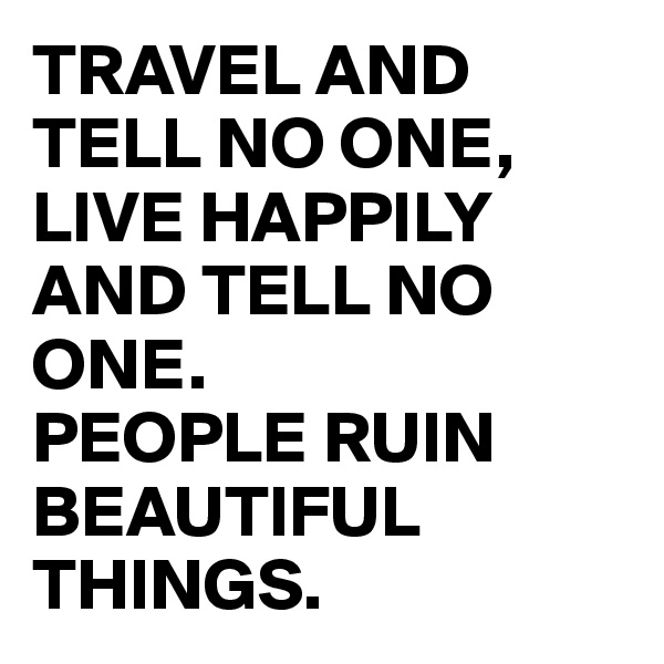 TRAVEL AND TELL NO ONE, LIVE HAPPILY AND TELL NO ONE. PEOPLE RUIN BEAUTIFUL THINGS.