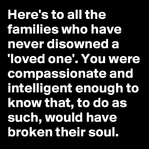 Here's to all the families who have never disowned a 'loved one'. You were compassionate and intelligent enough to know that, to do as such, would have broken their soul.