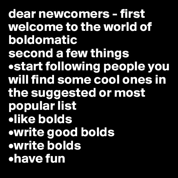 dear newcomers - first welcome to the world of boldomatic second a few things •start following people you will find some cool ones in the suggested or most popular list •like bolds •write good bolds •write bolds •have fun