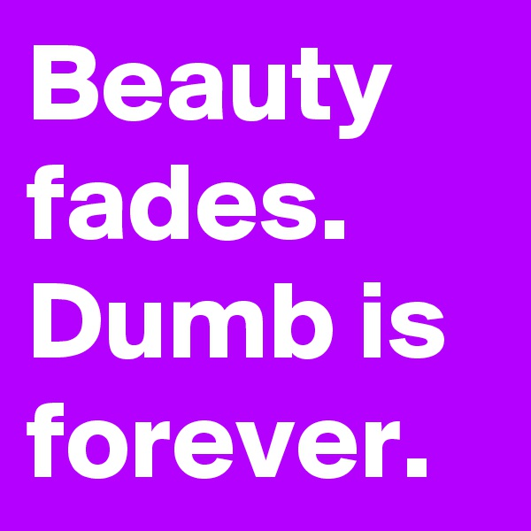 Beauty fades. Dumb is forever.