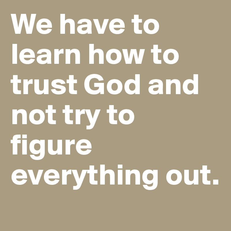 We have to learn how to trust God and not try to figure everything out.