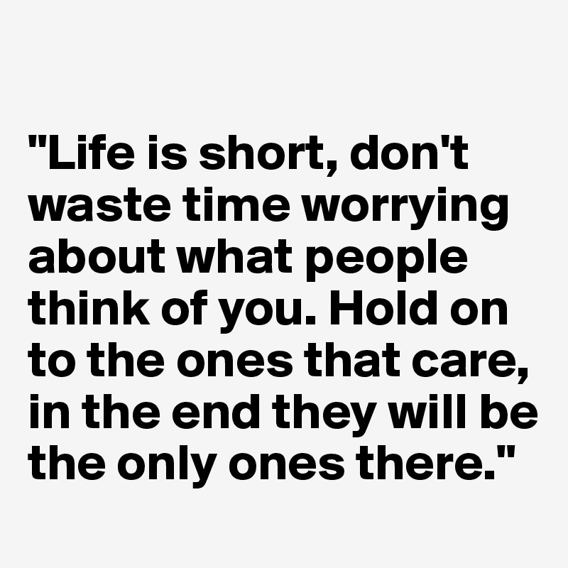 """Life is short, don't waste time worrying about what people think of you. Hold on to the ones that care, in the end they will be the only ones there."""