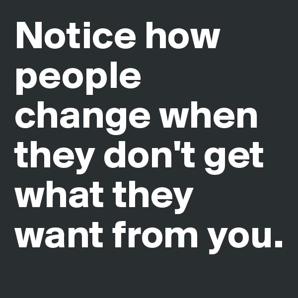 Notice how people change when they don't get what they want from you.