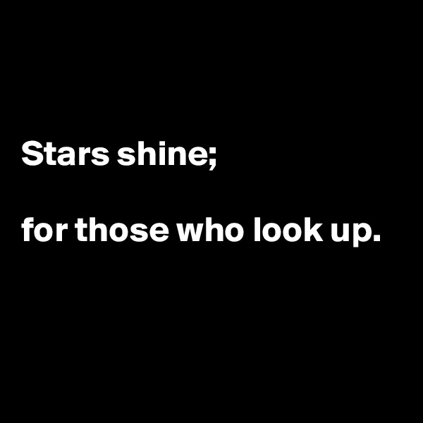 Stars shine;  for those who look up.