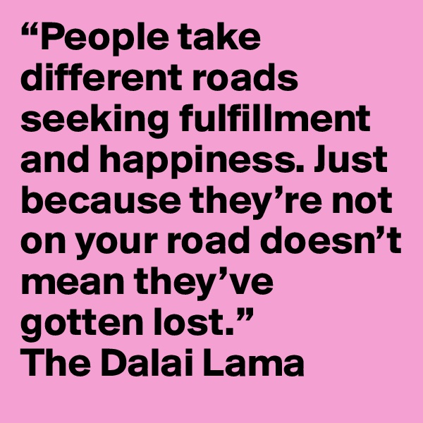 """People take different roads seeking fulfillment and happiness. Just because they're not on your road doesn't mean they've gotten lost."" The Dalai Lama"