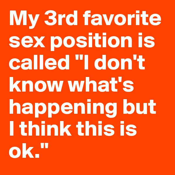 """My 3rd favorite sex position is called """"I don't know what's happening but I think this is ok."""""""
