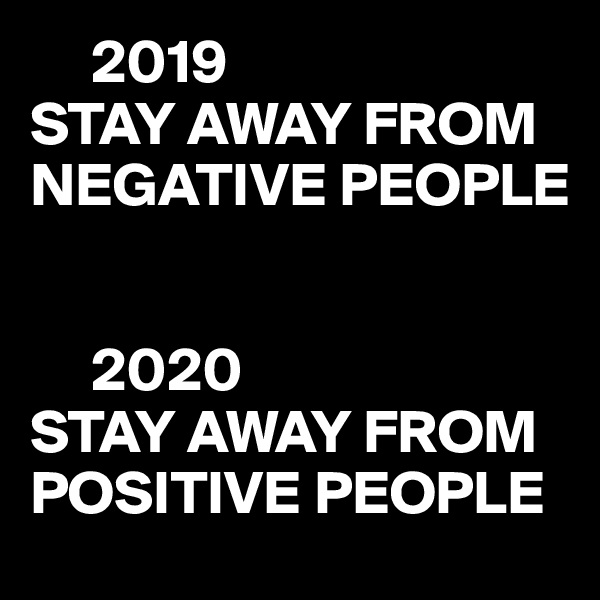 2019 STAY AWAY FROM NEGATIVE PEOPLE        2020 STAY AWAY FROM POSITIVE PEOPLE