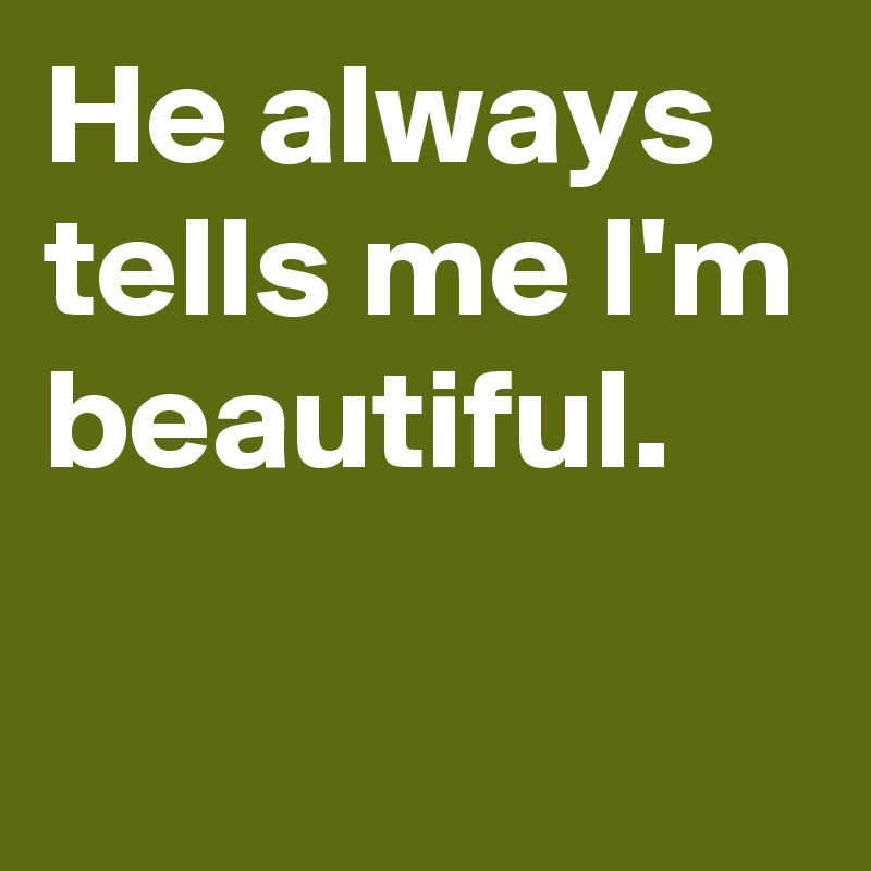 He always tells me I'm beautiful.