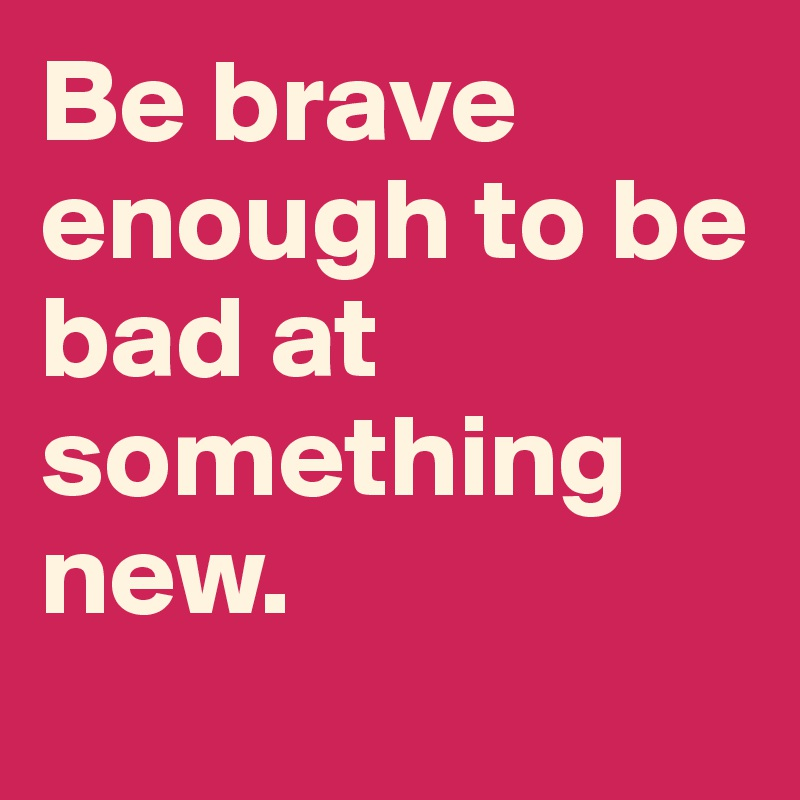 Be brave enough to be bad at something new.