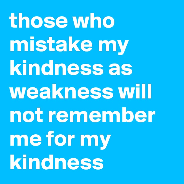 those who mistake my kindness as weakness will not remember me for my kindness