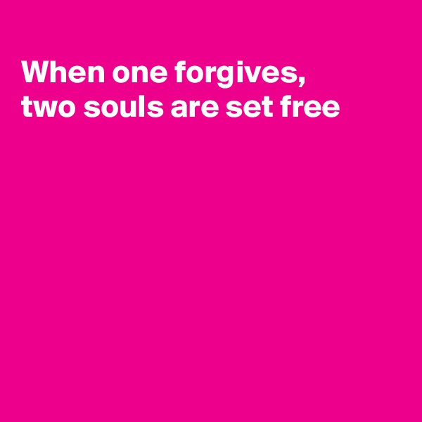 When one forgives, two souls are set free