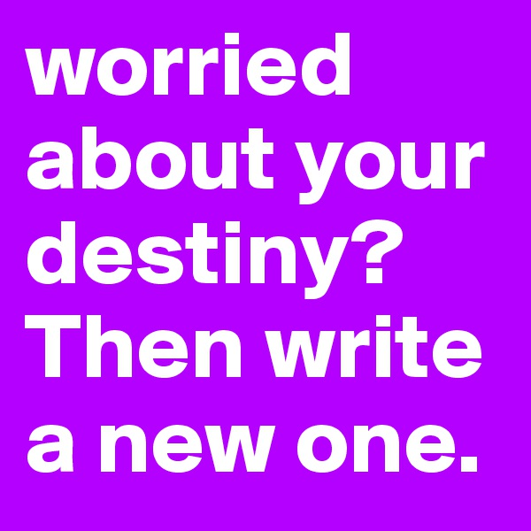 worried about your destiny? Then write a new one.