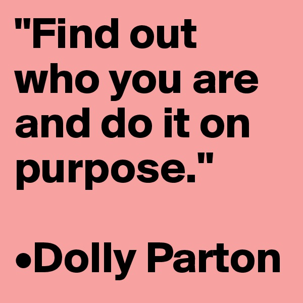 """Find out who you are and do it on purpose.""  •Dolly Parton"