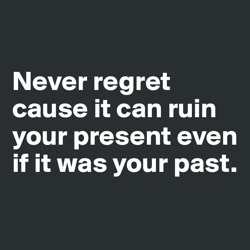 Never regret cause it can ruin your present even if it was your past.