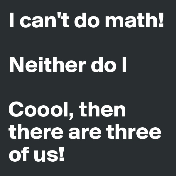 I can't do math!  Neither do I  Coool, then there are three of us!