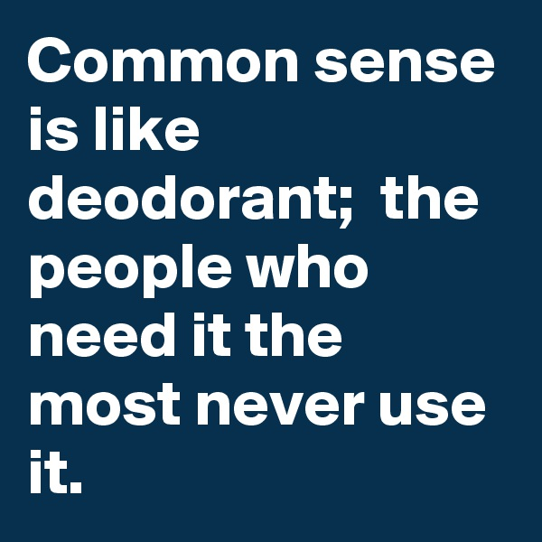 Common sense is like deodorant;  the people who need it the most never use it.