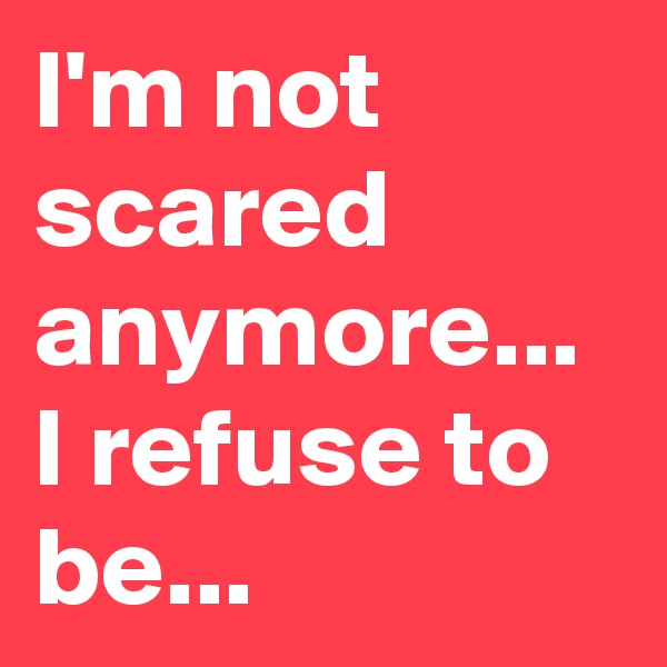I'm not scared anymore... I refuse to be...