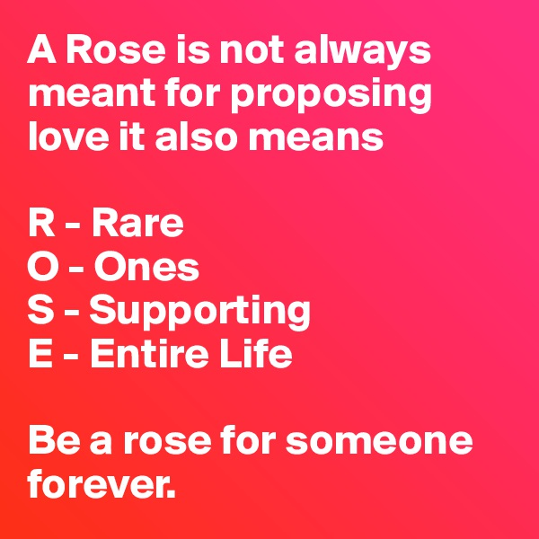 A Rose is not always meant for proposing love it also means  R - Rare O - Ones S - Supporting E - Entire Life  Be a rose for someone forever.