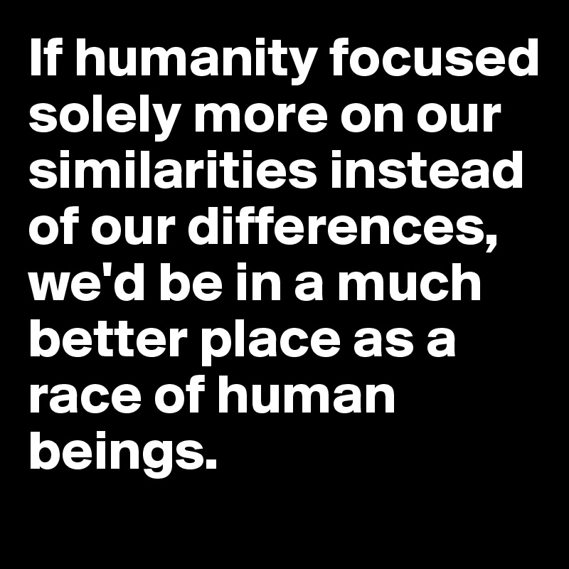 If humanity focused solely more on our similarities instead of our differences, we'd be in a much better place as a race of human beings.