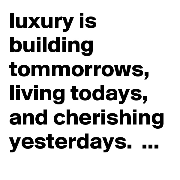 luxury is building tommorrows, living todays, and cherishing yesterdays.  ...