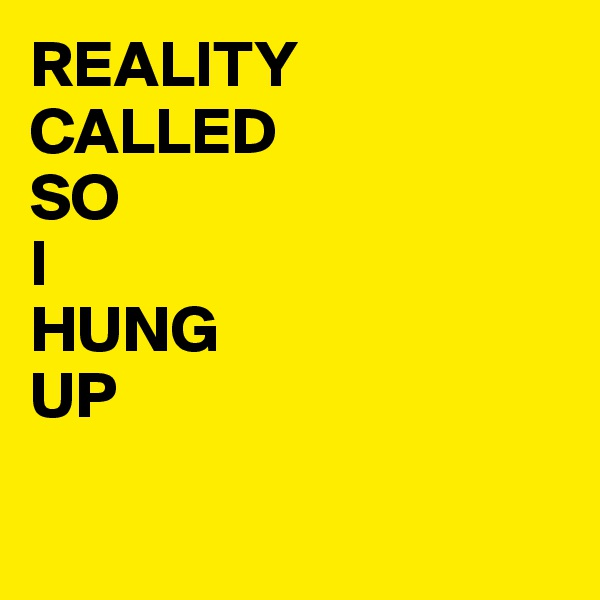 REALITY CALLED SO I  HUNG UP