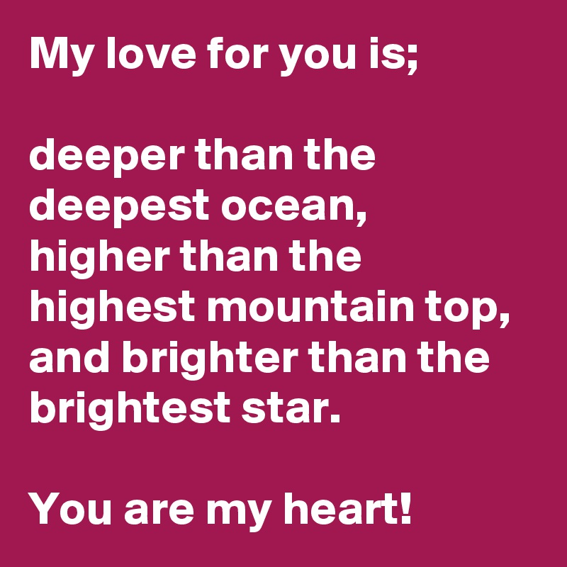 My love for you is;  deeper than the deepest ocean,  higher than the highest mountain top, and brighter than the brightest star.                    You are my heart!