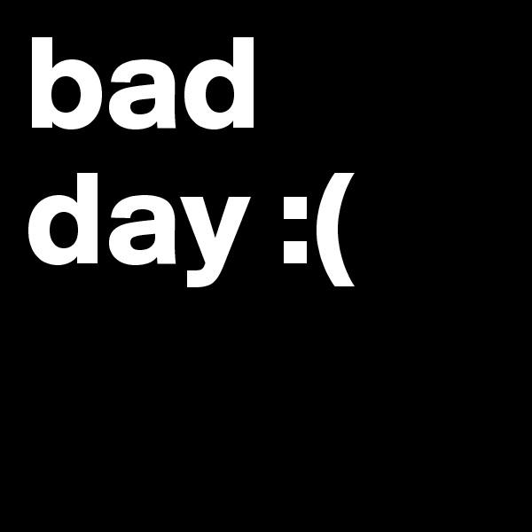 bad day :(