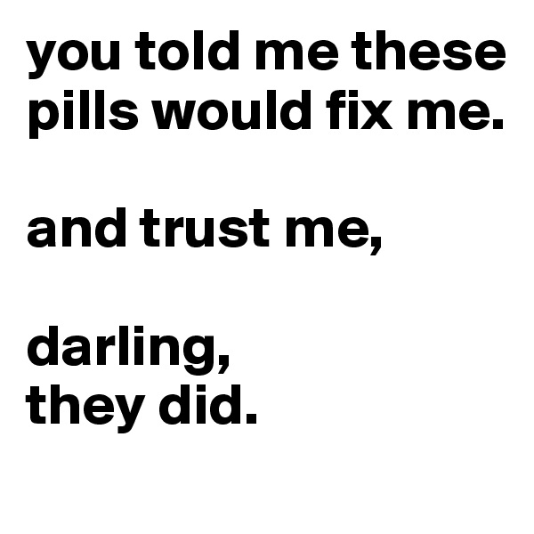 you told me these pills would fix me.  and trust me,  darling, they did.