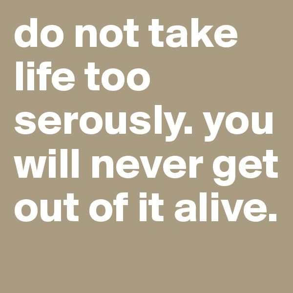 do not take life too serously. you will never get out of it alive.