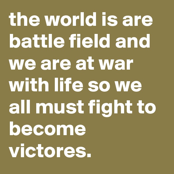 the world is are battle field and we are at war with life so we all must fight to become victores.
