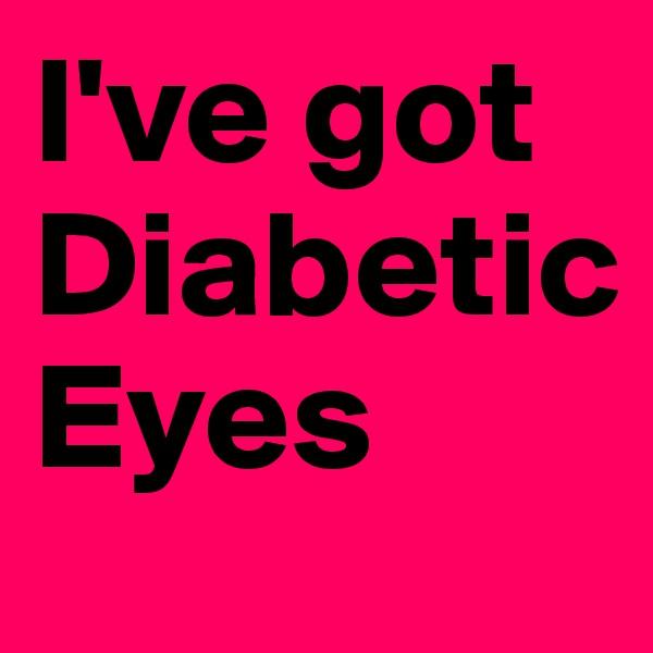 I've got Diabetic Eyes