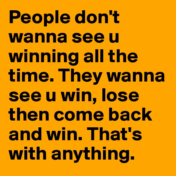 People don't wanna see u winning all the time. They wanna see u win, lose then come back and win. That's with anything.