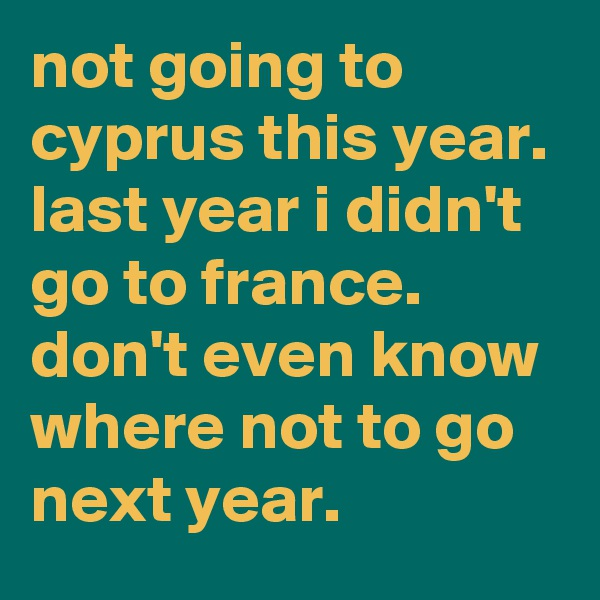not going to cyprus this year.  last year i didn't go to france.  don't even know where not to go next year.