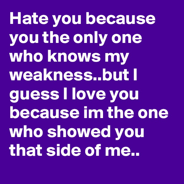 Hate you because you the only one who knows my weakness..but I guess I love you because im the one who showed you that side of me..