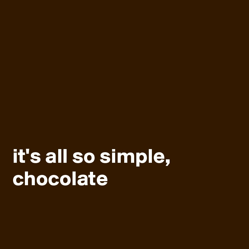 it's all so simple,  chocolate