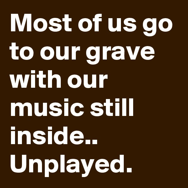 Most of us go to our grave with our music still inside.. Unplayed.