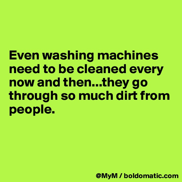 Even washing machines need to be cleaned every now and then...they go through so much dirt from people.
