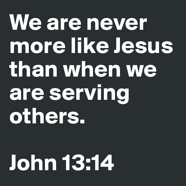 We are never more like Jesus than when we are serving others.  John 13:14