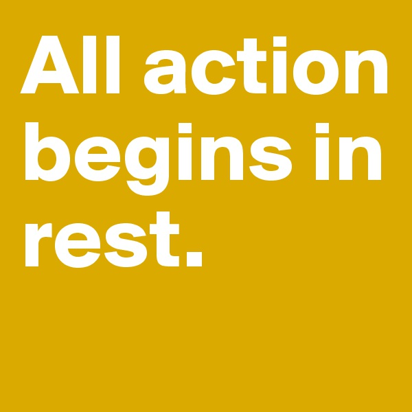 All action begins in rest.
